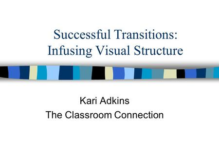 Successful Transitions: Infusing Visual Structure Kari Adkins The Classroom Connection.