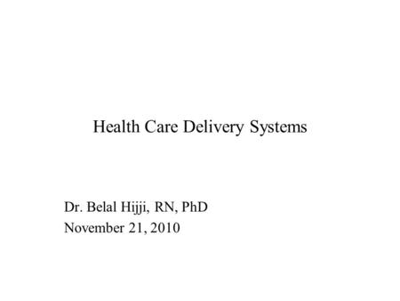 Health Care Delivery Systems Dr. Belal Hijji, RN, PhD November 21, 2010.