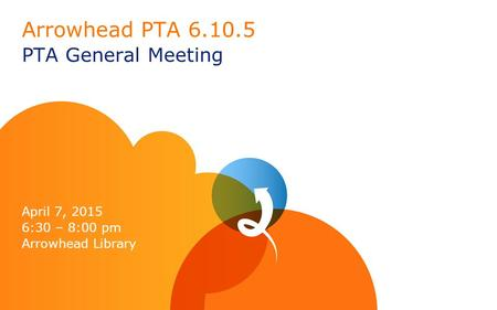 Arrowhead PTA 6.10.5 PTA General Meeting April 7, 2015 6:30 – 8:00 pm Arrowhead Library.