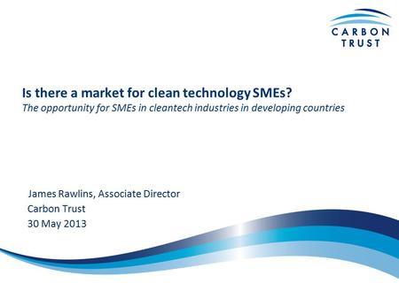 Is there a market for clean technology SMEs? The opportunity for SMEs in cleantech industries in developing countries James Rawlins, Associate Director.