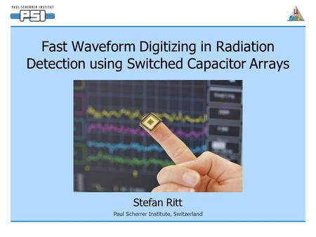 Fast Waveform Digitizing in Radiation Detection using Switched Capacitor Arrays Stefan Ritt Paul Scherrer Institute, Switzerland.