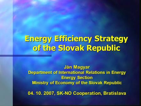 Ján Magyar Department of International Relations in Energy Energy Section Ministry of Economy of the Slovak Republic 04. 10. 2007, SK-NO Cooperation, Bratislava.