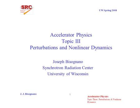Topic Three: Perturbations & Nonlinear Dynamics UW Spring 2008 Accelerator Physics J. J. Bisognano 1 Accelerator Physics Topic III Perturbations and Nonlinear.
