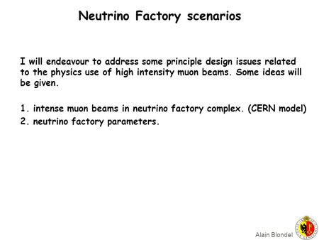 Alain Blondel Neutrino Factory scenarios I will endeavour to address some principle design issues related to the physics use of high intensity muon beams.