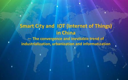 Smart City and IOT (Internet of Things) in China — The convergence and inevitable trend of industrialization, urbanization and informatization.