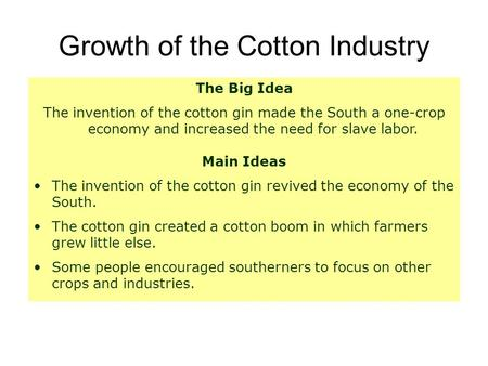 Growth of the Cotton Industry The Big Idea The invention of the cotton gin made the South a one-crop economy and increased the need for slave labor. Main.