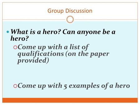Group Discussion What is a hero? Can anyone be a hero?  Come up with a list of qualifications (on the paper provided)  Come up with 5 examples of a hero.