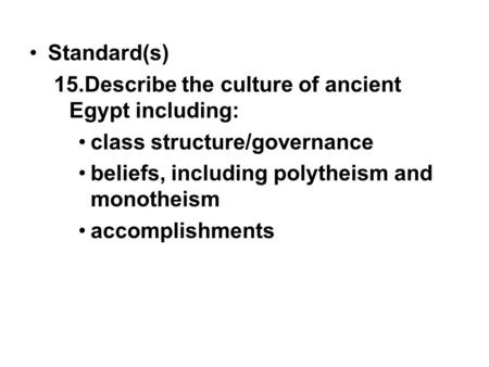 Standard(s) 15.Describe the culture of ancient Egypt including: class structure/governance beliefs, including polytheism and monotheism accomplishments.