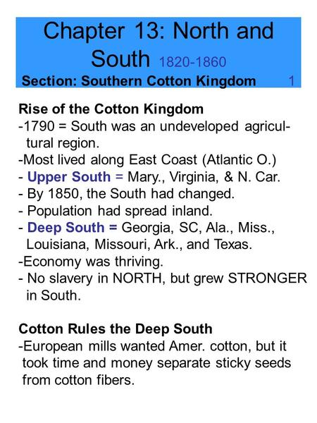 Chapter 13: North and South 1820-1860 Section: Southern Cotton Kingdom 1 Rise of the Cotton Kingdom -1790 = South was an undeveloped agricul- tural region.