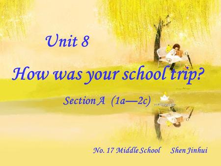 Unit 8 How was your school trip? Section A (1a—2c) No. 17 Middle School Shen Jinhui.