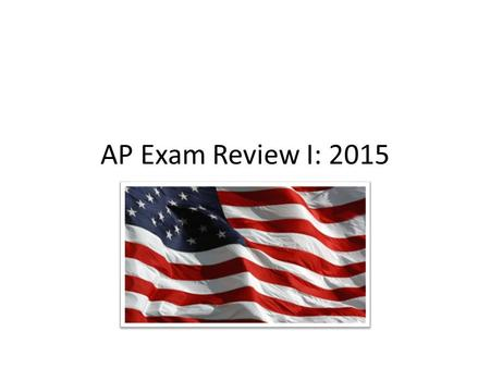 "AP Exam Review I: 2015. General Review Tips Prioritize - Focus on topics/areas of weakness first Avoid trying to memorize too much - Review ""big picture"""