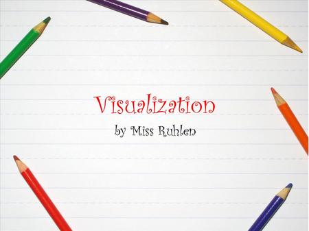 Visualization by Miss Ruhlen. What is visualization? When good readers read or hear a story, they make pictures in their minds. They imagine what the.
