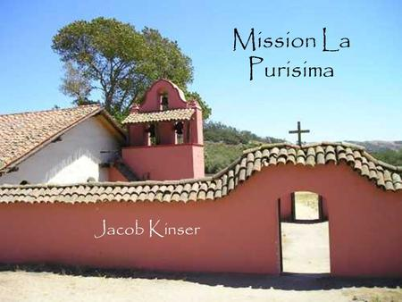 Mission La Purisima Jacob Kinser. Table of Contents When and where Mission was built Mission Site Indians Joining this Mission BibliographyBack to main.