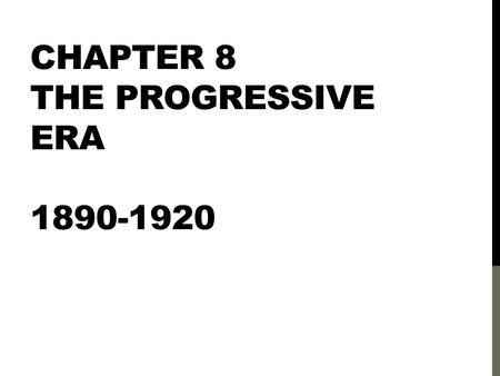 chapter 4 the progressive era 1890 1920 Time: 1890 – 1920 chapter objective: to explain how the progressive movement managed to increase the power of government to regulate business and to protect society from the injustices fostered by big business.