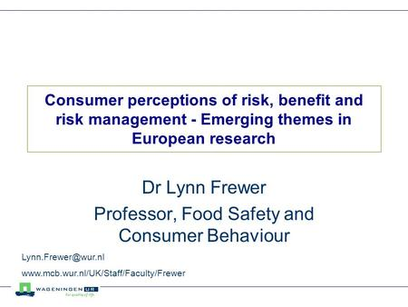 Consumer perceptions of risk, benefit and risk management - Emerging themes in European research Dr Lynn Frewer Professor, Food Safety and Consumer Behaviour.
