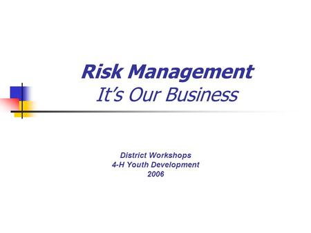 Risk Management It's Our Business District Workshops 4-H Youth Development 2006.