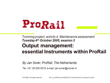 Twinning project, activity 4, Maintenance assessment Tuesday 4 th October 2005, session 3 Output management: essential Instruments within ProRail By Jan.