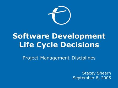 Software Development Life Cycle Decisions Project Management Disciplines Stacey Shearn September 8, 2005.