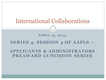 APRIL 15, 2014 SERIES 4, SESSION 4 OF AAPLS – APPLICANTS & ADMINISTRATORS PREAWARD LUNCHEON SERIES International Collaborations.