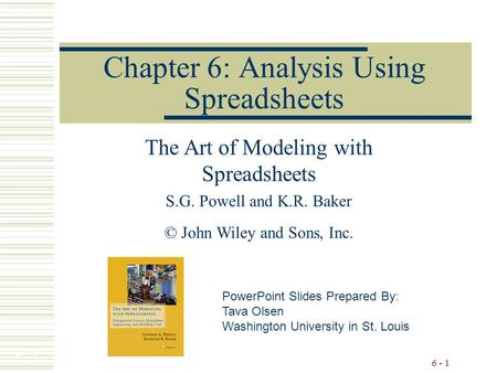 6 - 1 Chapter 6: Analysis Using Spreadsheets The Art of Modeling with Spreadsheets S.G. Powell and K.R. Baker © John Wiley and Sons, Inc. PowerPoint Slides.