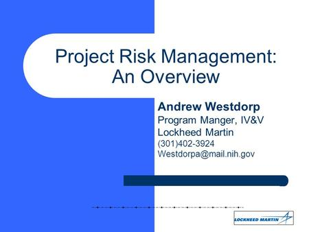 Project Risk Management: An Overview Andrew Westdorp Program Manger, IV&V Lockheed Martin (301)402-3924