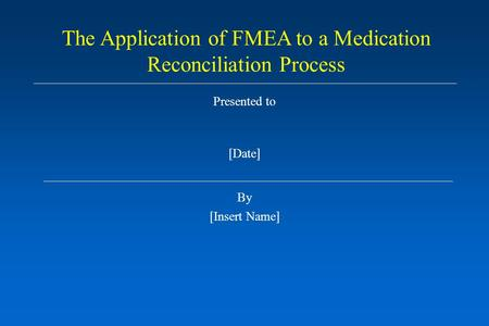 Presented to [Date] By [Insert Name] The Application of FMEA to a Medication Reconciliation Process.