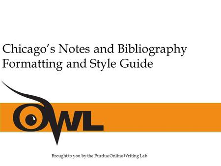 Chicago's Notes and Bibliography Formatting and Style Guide Brought to you by the Purdue Online Writing Lab.