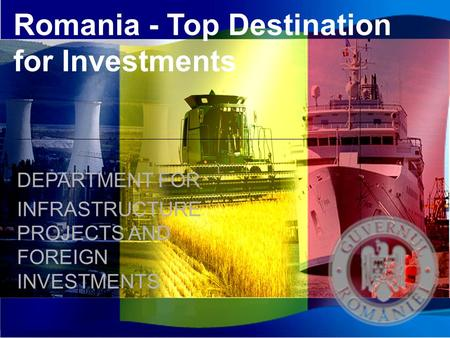 Romania - Top Destination for Investments DEPARTMENT FOR INFRASTRUCTURE PROJECTS AND FOREIGN INVESTMENTS.
