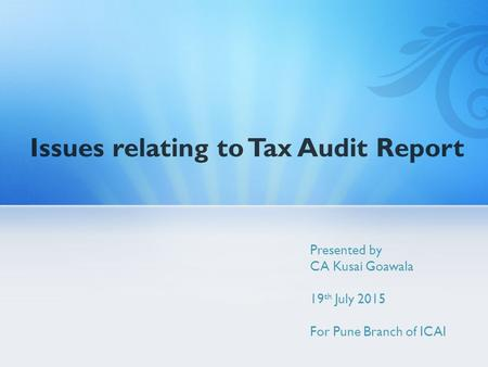 Issues relating to Tax Audit Report Presented by CA Kusai Goawala 19 th July 2015 For Pune Branch of ICAI.