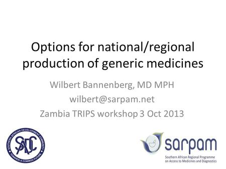Options for national/regional production of generic medicines Wilbert Bannenberg, MD MPH Zambia TRIPS workshop 3 Oct 2013.