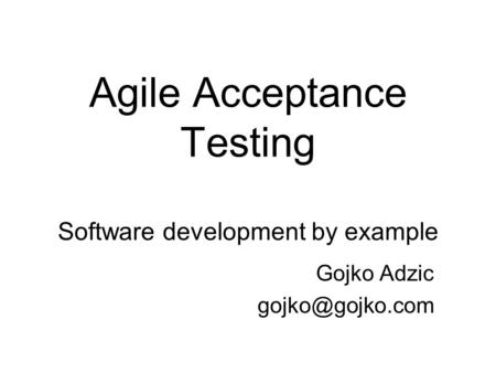Agile Acceptance Testing Software development by example Gojko Adzic