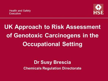Health and Safety Executive UK Approach to Risk Assessment of Genotoxic Carcinogens in the Occupational Setting Dr Susy Brescia Chemicals Regulation Directorate.