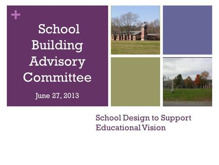 + School Design to Support Educational Vision School Building Advisory Committee June 27, 2013.