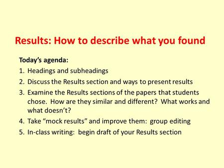 Results: How to describe what you found Today's agenda: 1.Headings and subheadings 2.Discuss the Results section and ways to present results 3.Examine.