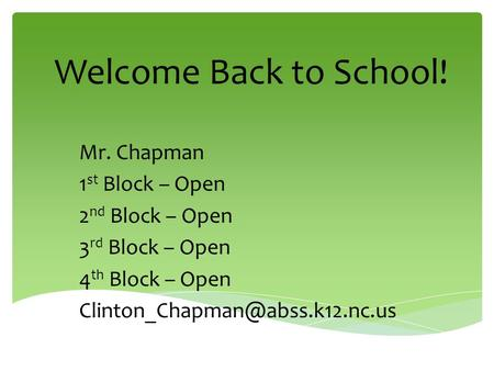 Welcome Back to School! Mr. Chapman 1 st Block – Open 2 nd Block – Open 3 rd Block – Open 4 th Block – Open