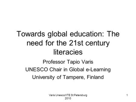 Varis Unesco/IITE St Petersburg 2010 1 Towards global education: The need for the 21st century literacies Professor Tapio Varis UNESCO Chair in Global.