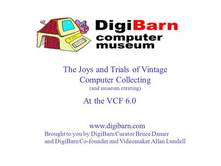 The Joys and Trials of Vintage Computer Collecting (and museum creating) www.digibarn.com Brought to you by DigiBarn Curator Bruce Damer and DigiBarn Co-founder.