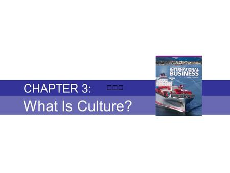 Chapter 3: WHAT IS CULTURE? Fundamentals of International Business Copyright © 2010 Thompson Educational Publishing, Inc. - - - - - - - - - - - - - - -
