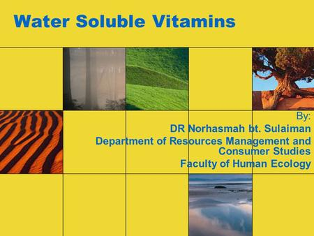 Water Soluble Vitamins By: DR Norhasmah bt. Sulaiman Department of Resources Management and Consumer Studies Faculty of Human Ecology.