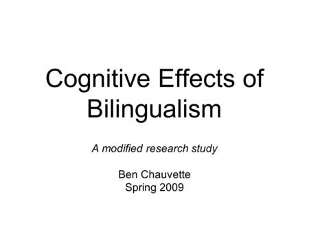 Cognitive Effects of Bilingualism A modified research study Ben Chauvette Spring 2009.