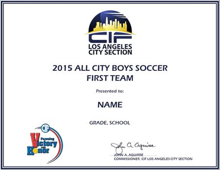 2015 ALL CITY BOYS SOCCER FIRST TEAM Presented to: NAME GRADE, SCHOOL JOHN A. AGUIRRE COMMISSIONER, CIF LOS ANGELES CITY SECTION.