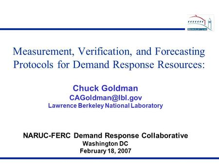 Measurement, Verification, and Forecasting Protocols for Demand Response Resources: Chuck Goldman Lawrence Berkeley National Laboratory.