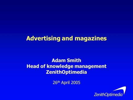 Advertising and magazines Adam Smith Head of knowledge management ZenithOptimedia 26 th April 2005.