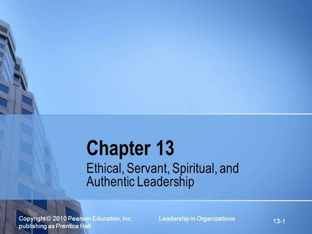 Copyright © 2010 Pearson Education, Inc. Leadership in Organizations publishing as Prentice Hall 13-1 Chapter 13 Ethical, Servant, Spiritual, and Authentic.