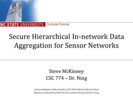 Computer Science Secure Hierarchical In-network Data Aggregation for Sensor Networks Steve McKinney CSC 774 – Dr. Ning Acknowledgment: Slides based on.
