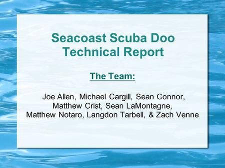 Seacoast Scuba Doo Technical Report The Team: Joe Allen, Michael Cargill, Sean Connor, Matthew Crist, Sean LaMontagne, Matthew Notaro, Langdon Tarbell,