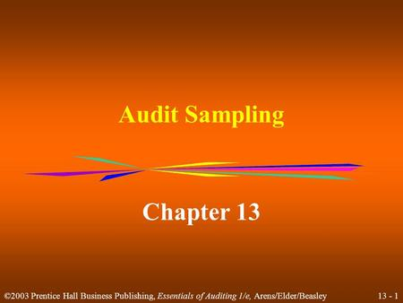 13 - 1 ©2003 Prentice Hall Business Publishing, Essentials of Auditing 1/e, Arens/Elder/Beasley Audit Sampling Chapter 13.