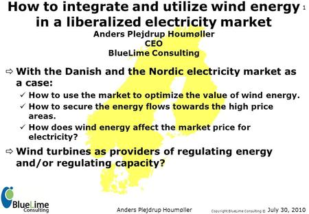 Copyright BlueLime Consulting © July 30, 2010Anders Plejdrup Houmøller 1 How to integrate and utilize wind energy in a liberalized electricity market Anders.