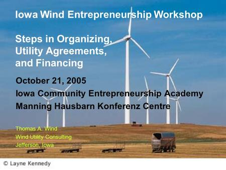 Iowa Wind Entrepreneurship Workshop Steps in Organizing, Utility Agreements, and Financing October 21, 2005 Iowa Community Entrepreneurship Academy Manning.