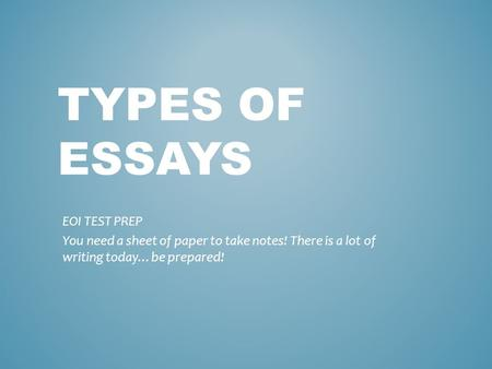 TYPES OF ESSAYS EOI TEST PREP You need a sheet of paper to take notes! There is a lot of writing today…be prepared!
